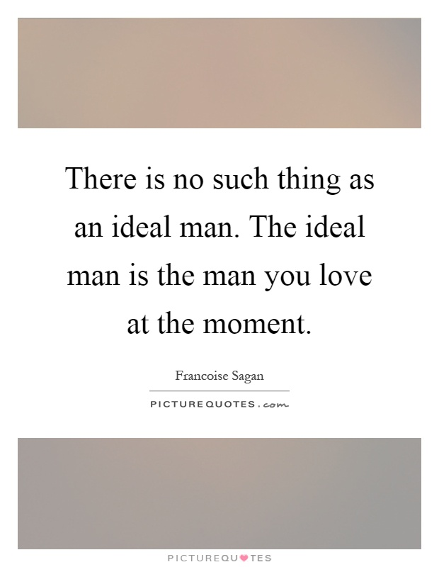 There is no such thing as an ideal man. The ideal man is the man you love at the moment Picture Quote #1