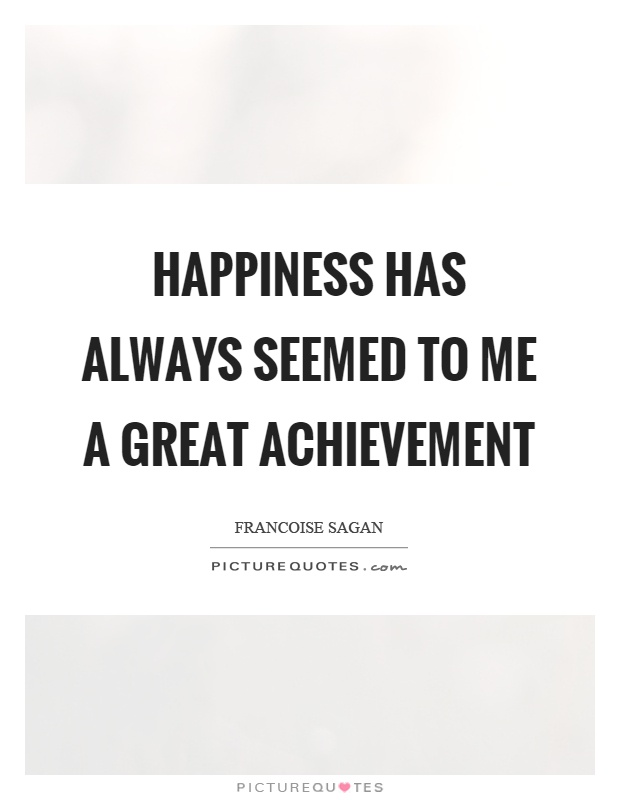Happiness has always seemed to me a great achievement Picture Quote #1