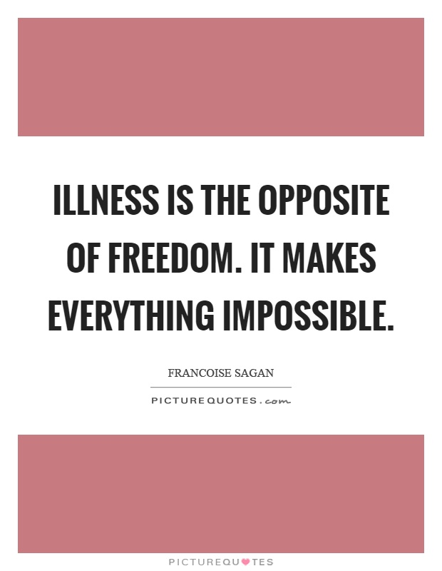 Illness is the opposite of freedom. It makes everything impossible Picture Quote #1