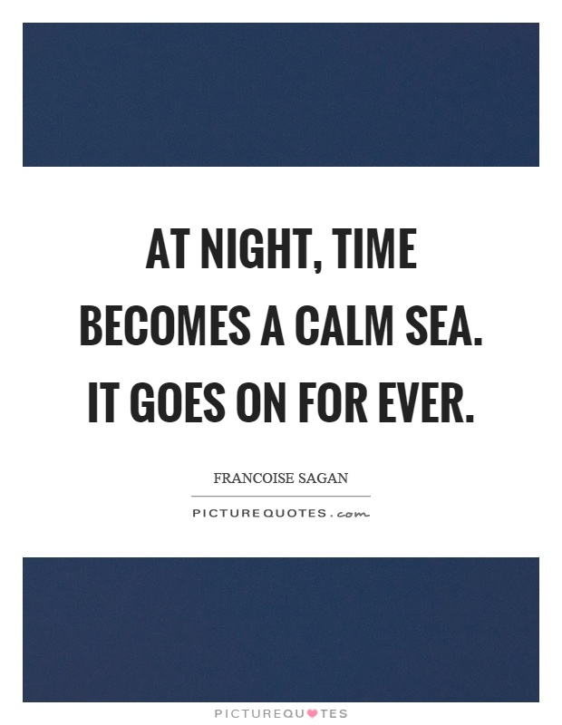 At night, time becomes a calm sea. It goes on for ever Picture Quote #1