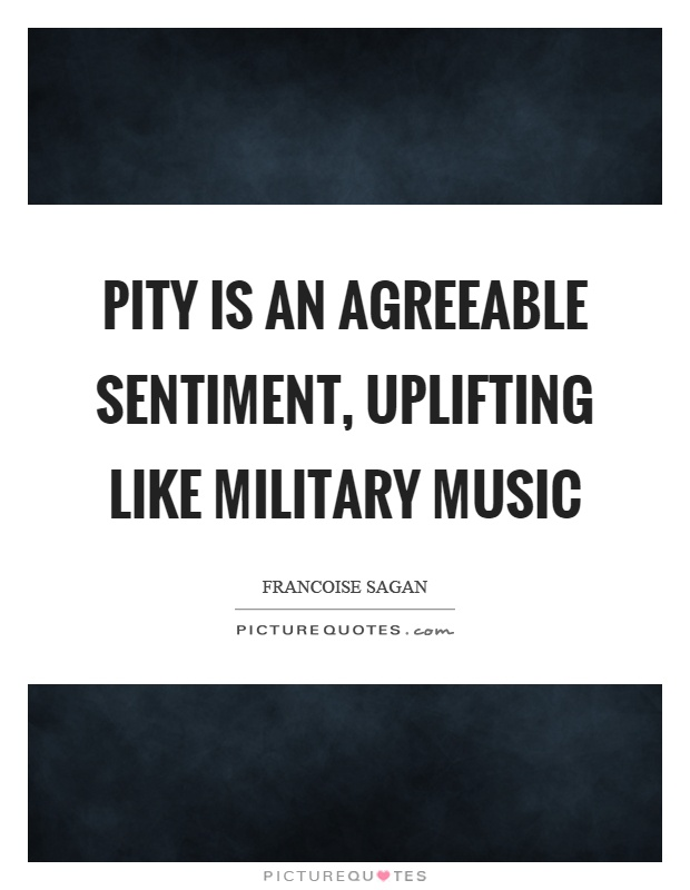 Pity is an agreeable sentiment, uplifting like military music Picture Quote #1