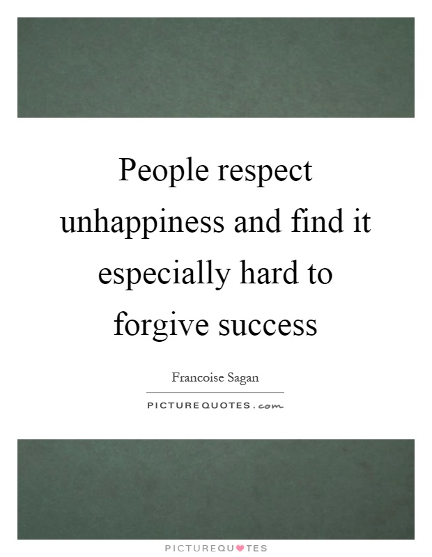 People respect unhappiness and find it especially hard to forgive success Picture Quote #1