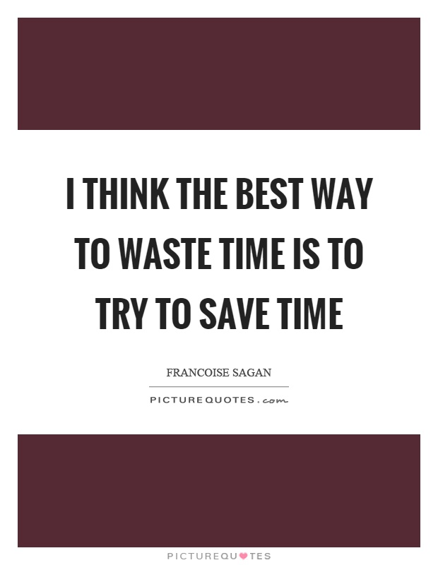 I think the best way to waste time is to try to save time Picture Quote #1