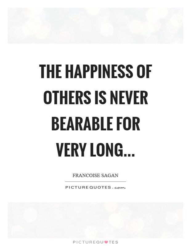The happiness of others is never bearable for very long Picture Quote #1
