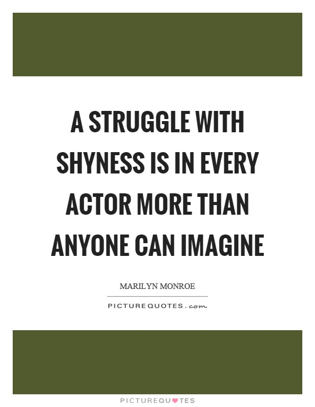A struggle with shyness is in every actor more than anyone can imagine Picture Quote #1