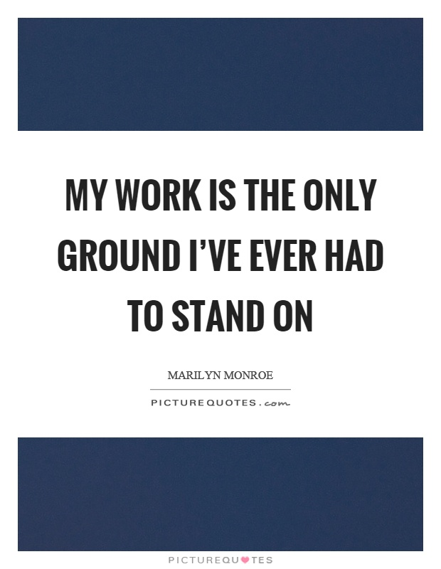 My work is the only ground I've ever had to stand on Picture Quote #1