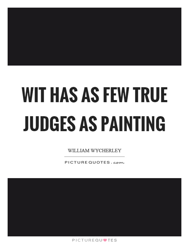 Wit has as few true judges as painting Picture Quote #1