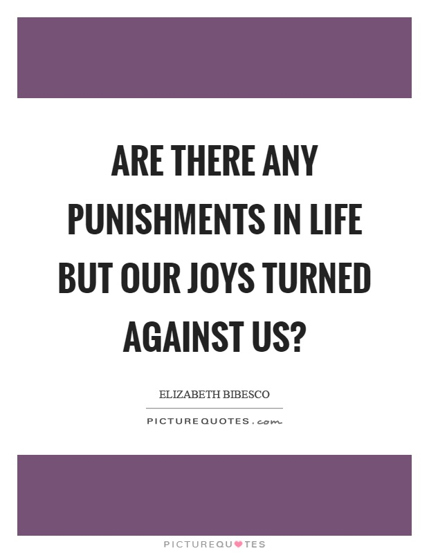 Are there any punishments in life but our joys turned against us? Picture Quote #1
