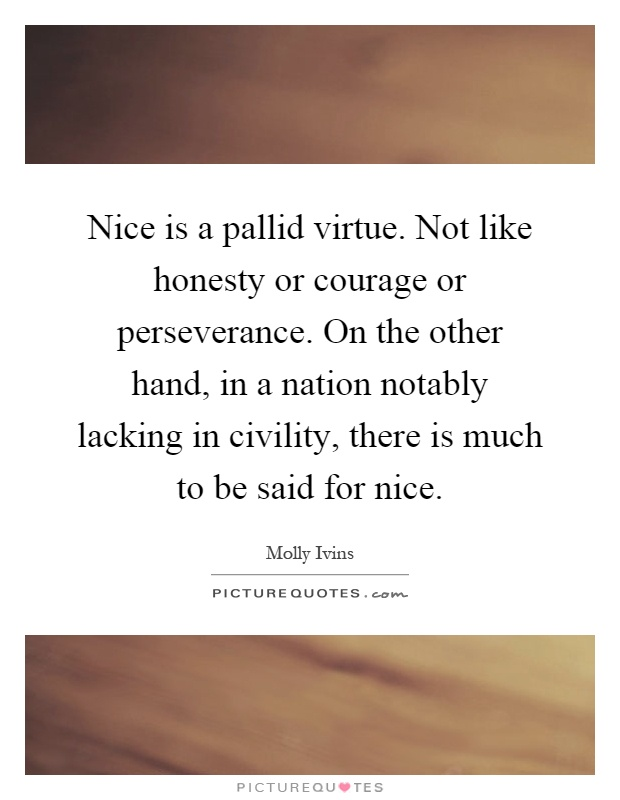 Nice is a pallid virtue. Not like honesty or courage or perseverance. On the other hand, in a nation notably lacking in civility, there is much to be said for nice Picture Quote #1