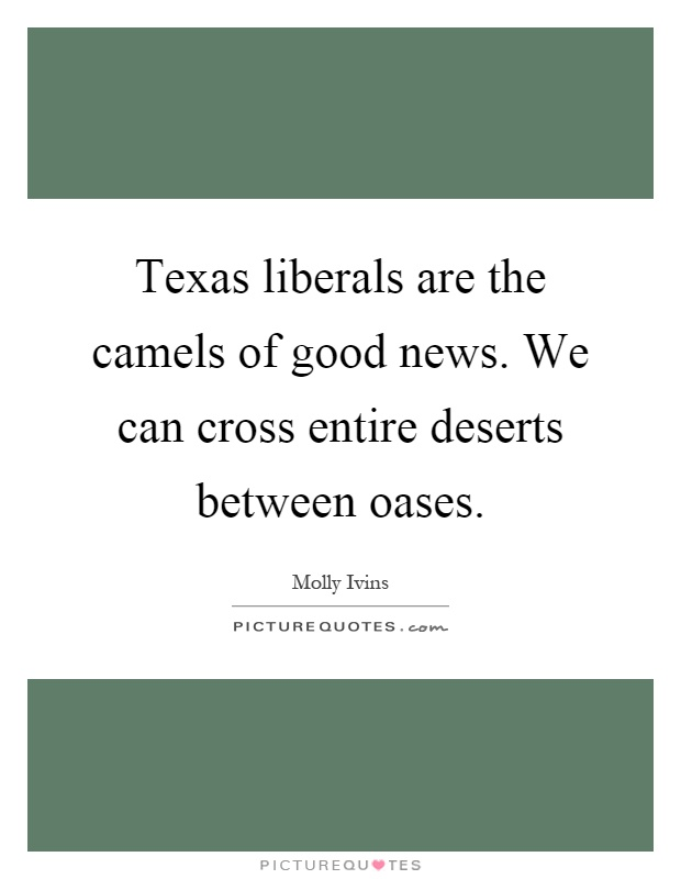 Texas liberals are the camels of good news. We can cross entire deserts between oases Picture Quote #1