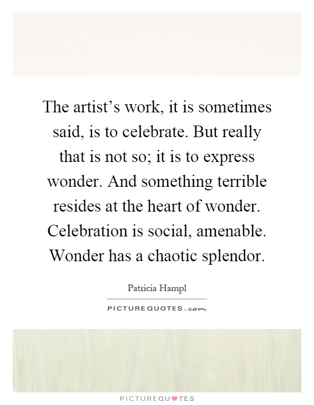 The artist's work, it is sometimes said, is to celebrate. But really that is not so; it is to express wonder. And something terrible resides at the heart of wonder. Celebration is social, amenable. Wonder has a chaotic splendor Picture Quote #1