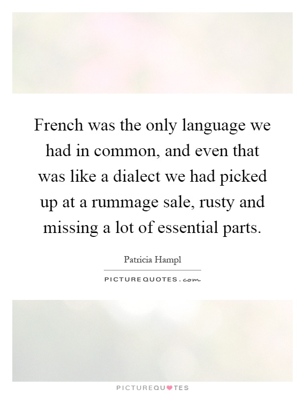 French was the only language we had in common, and even that was like a dialect we had picked up at a rummage sale, rusty and missing a lot of essential parts Picture Quote #1