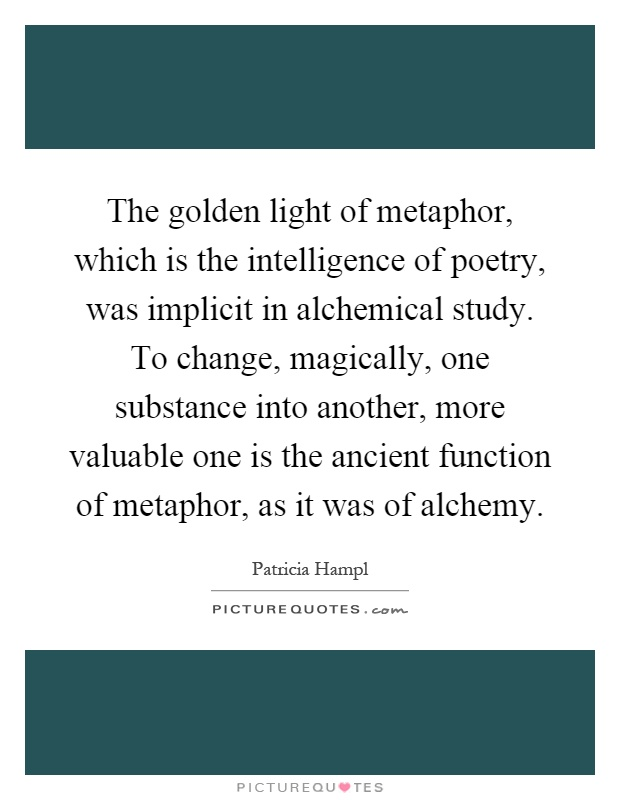 The golden light of metaphor, which is the intelligence of poetry, was implicit in alchemical study. To change, magically, one substance into another, more valuable one is the ancient function of metaphor, as it was of alchemy Picture Quote #1