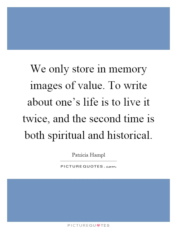 We only store in memory images of value. To write about one's life is to live it twice, and the second time is both spiritual and historical Picture Quote #1