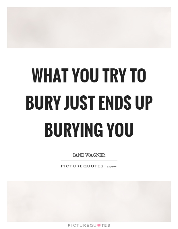 What you try to bury just ends up burying you Picture Quote #1