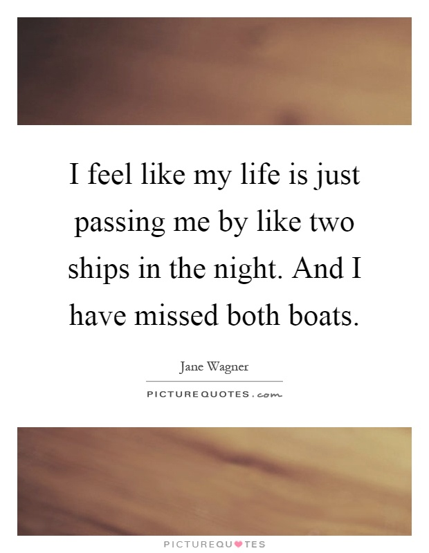 I feel like my life is just passing me by like two ships in the night. And I have missed both boats Picture Quote #1