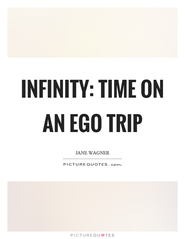 Infinity: Time on an ego trip Picture Quote #1
