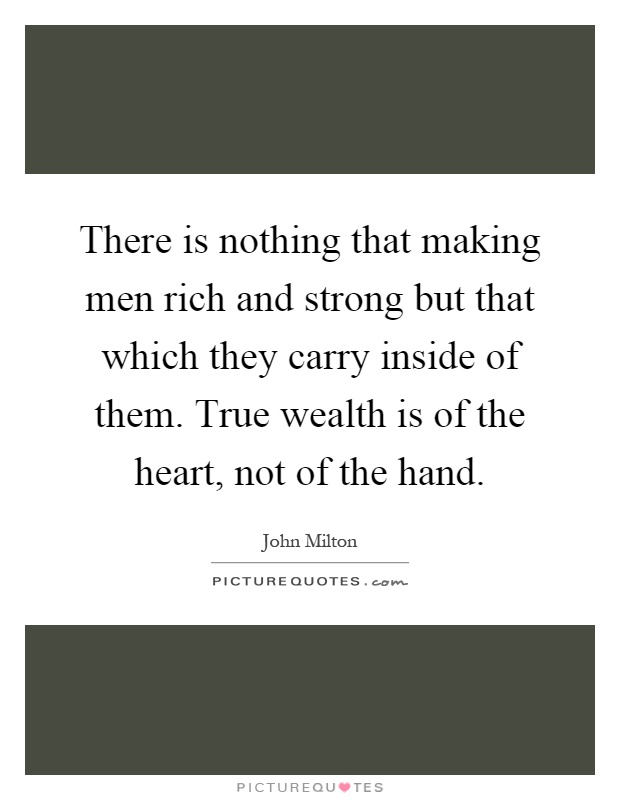 There is nothing that making men rich and strong but that which they carry inside of them. True wealth is of the heart, not of the hand Picture Quote #1