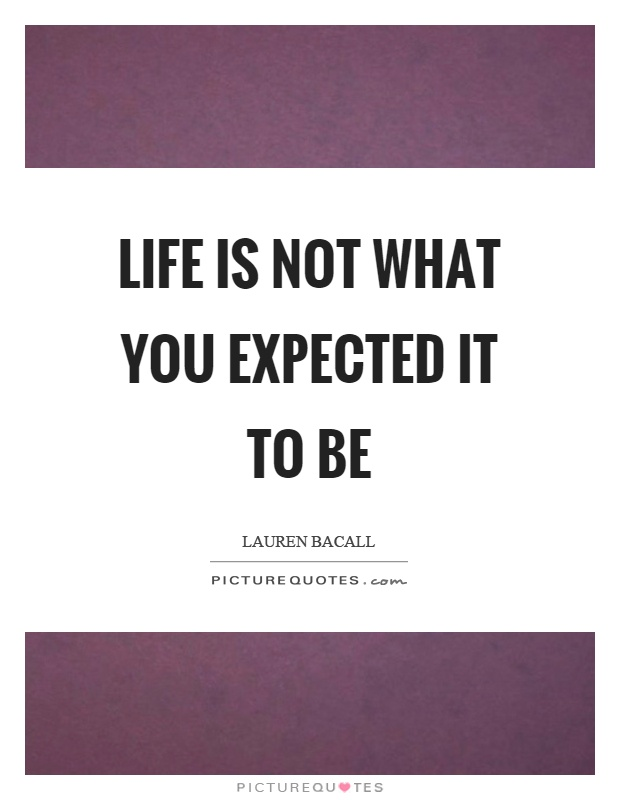 Life is not what you expected it to be Picture Quote #1
