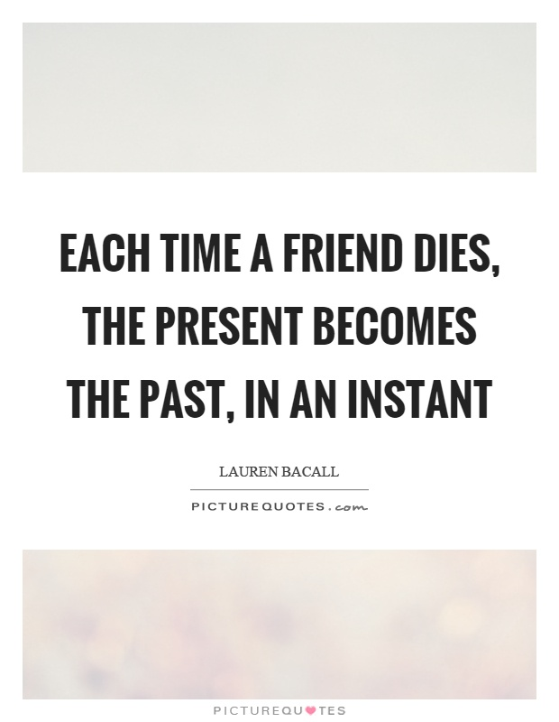 Each time a friend dies, the present becomes the past, in an instant Picture Quote #1
