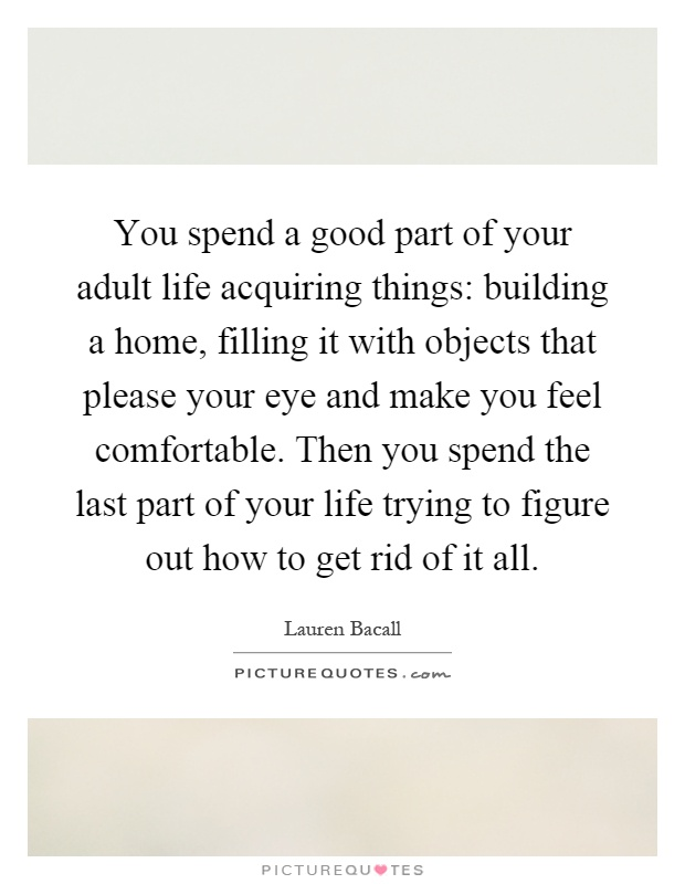 You spend a good part of your adult life acquiring things: building a home, filling it with objects that please your eye and make you feel comfortable. Then you spend the last part of your life trying to figure out how to get rid of it all Picture Quote #1