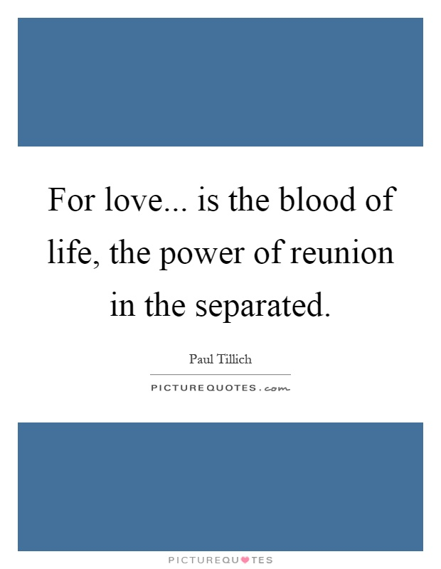 For love... is the blood of life, the power of reunion in the separated Picture Quote #1