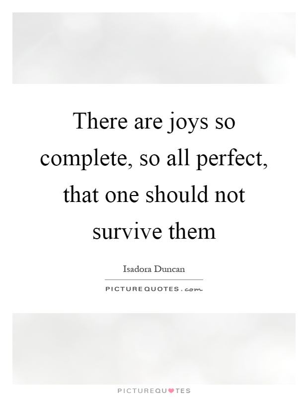 There are joys so complete, so all perfect, that one should not survive them Picture Quote #1