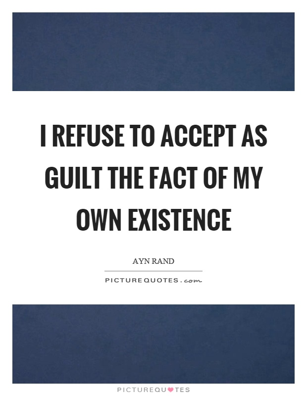I refuse to accept as guilt the fact of my own existence Picture Quote #1