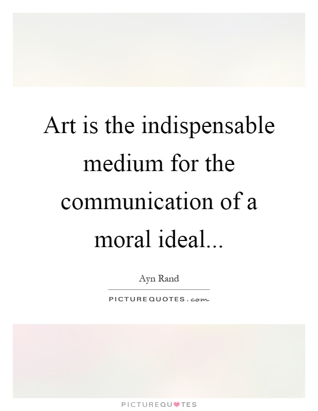 Art is the indispensable medium for the communication of a moral ideal Picture Quote #1