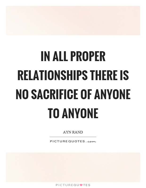 In all proper relationships there is no sacrifice of anyone to anyone Picture Quote #1