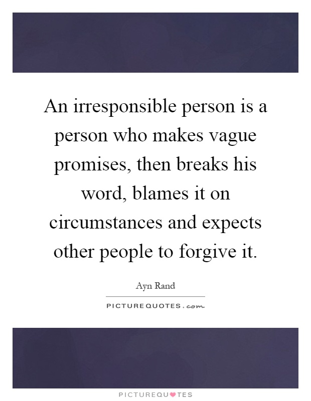 An irresponsible person is a person who makes vague promises, then breaks his word, blames it on circumstances and expects other people to forgive it Picture Quote #1