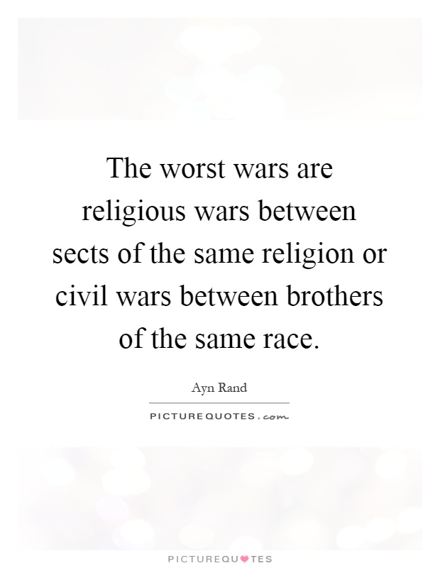 The worst wars are religious wars between sects of the same religion or civil wars between brothers of the same race Picture Quote #1