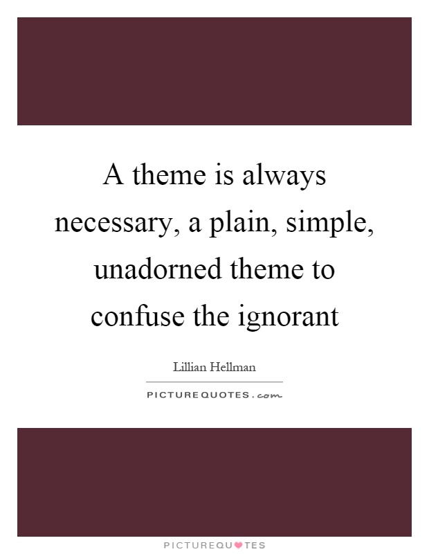A theme is always necessary, a plain, simple, unadorned theme to confuse the ignorant Picture Quote #1