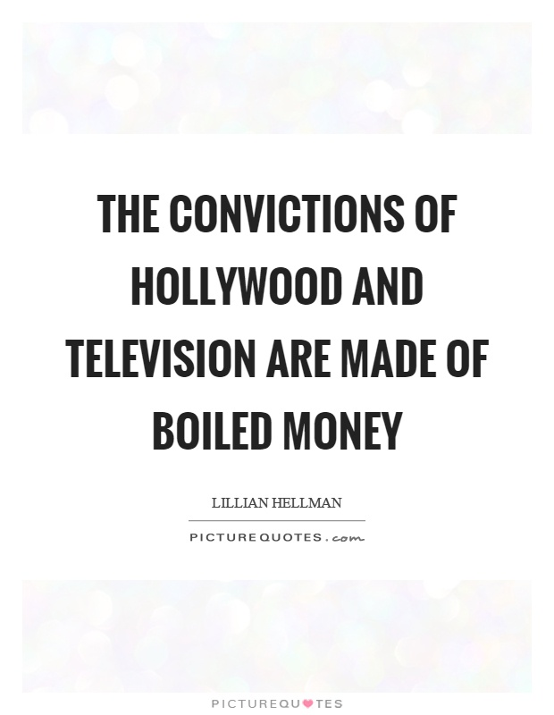 The convictions of Hollywood and television are made of boiled money Picture Quote #1