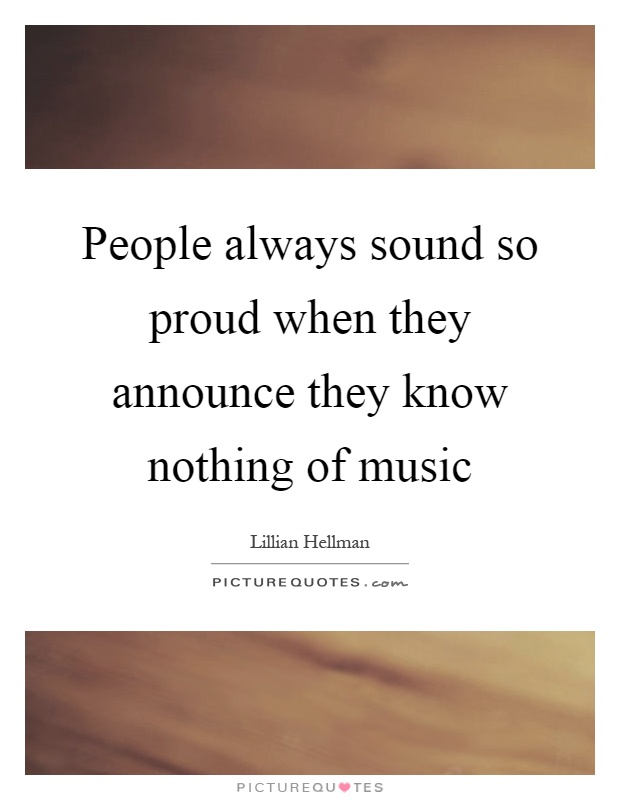People always sound so proud when they announce they know nothing of music Picture Quote #1