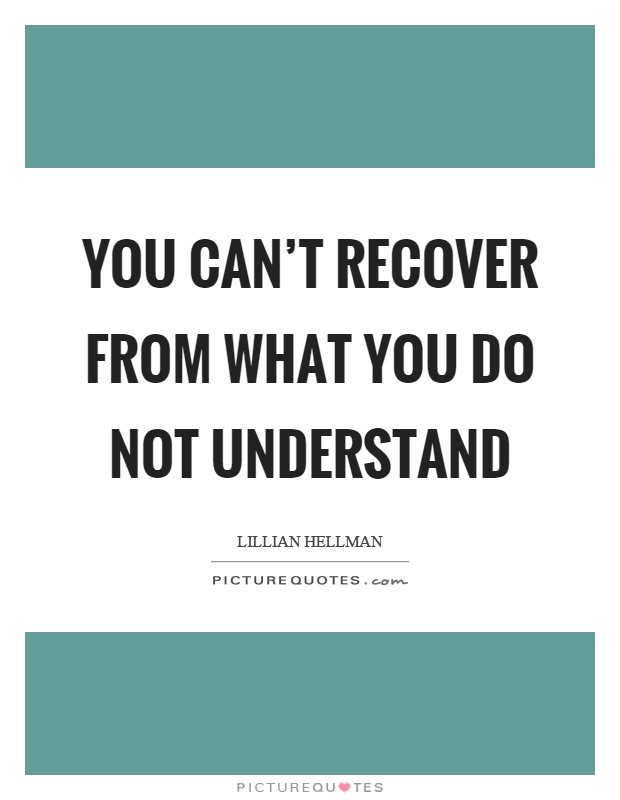 You can't recover from what you do not understand Picture Quote #1