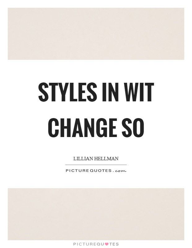 Styles in wit change so Picture Quote #1