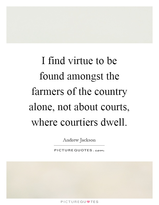 I find virtue to be found amongst the farmers of the country alone, not about courts, where courtiers dwell Picture Quote #1