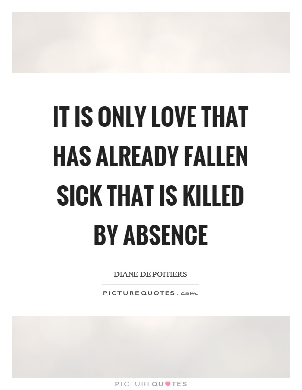 It is only love that has already fallen sick that is killed by absence Picture Quote #1