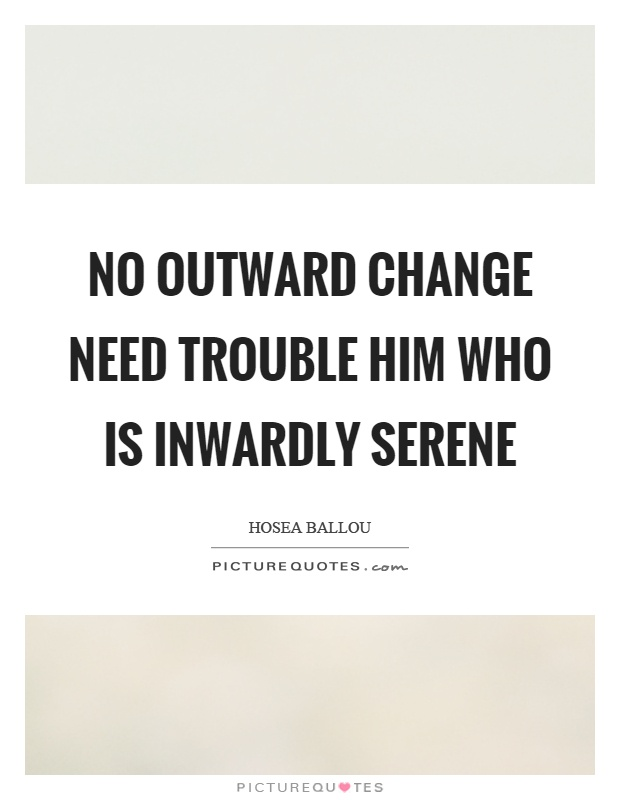 No outward change need trouble him who is inwardly serene Picture Quote #1