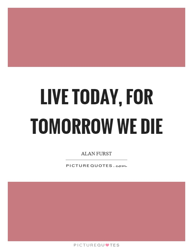 Live today, for tomorrow we die Picture Quote #1