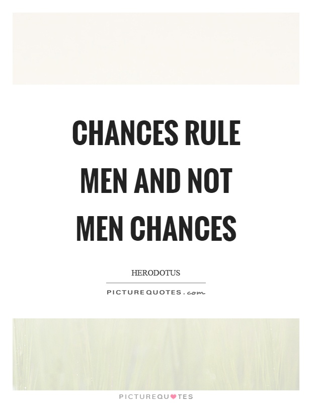 Chances rule men and not men chances Picture Quote #1