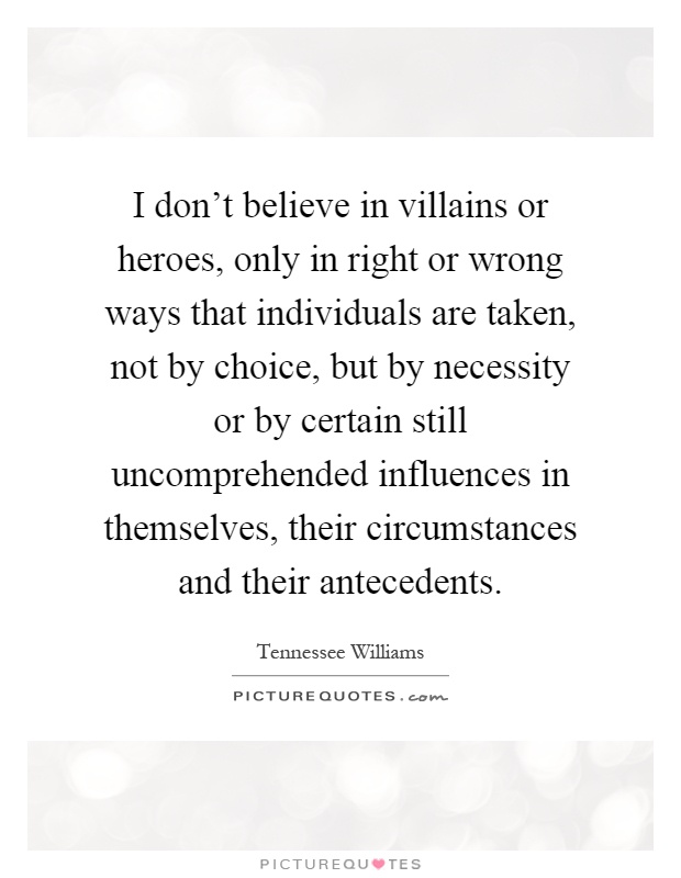 I don't believe in villains or heroes, only in right or wrong ways that individuals are taken, not by choice, but by necessity or by certain still uncomprehended influences in themselves, their circumstances and their antecedents Picture Quote #1