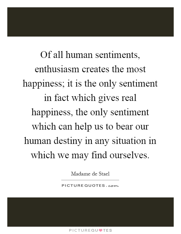 Of all human sentiments, enthusiasm creates the most happiness; it is the only sentiment in fact which gives real happiness, the only sentiment which can help us to bear our human destiny in any situation in which we may find ourselves Picture Quote #1