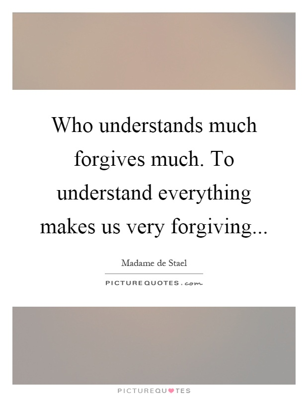 Who understands much forgives much. To understand everything makes us very forgiving Picture Quote #1