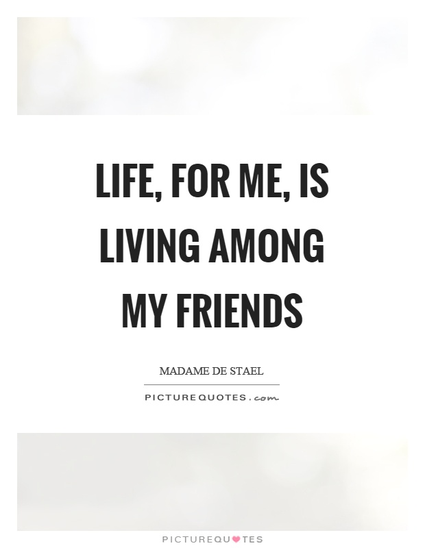 Life, for me, is living among my friends Picture Quote #1