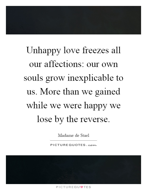 Unhappy love freezes all our affections: our own souls grow inexplicable to us. More than we gained while we were happy we lose by the reverse Picture Quote #1
