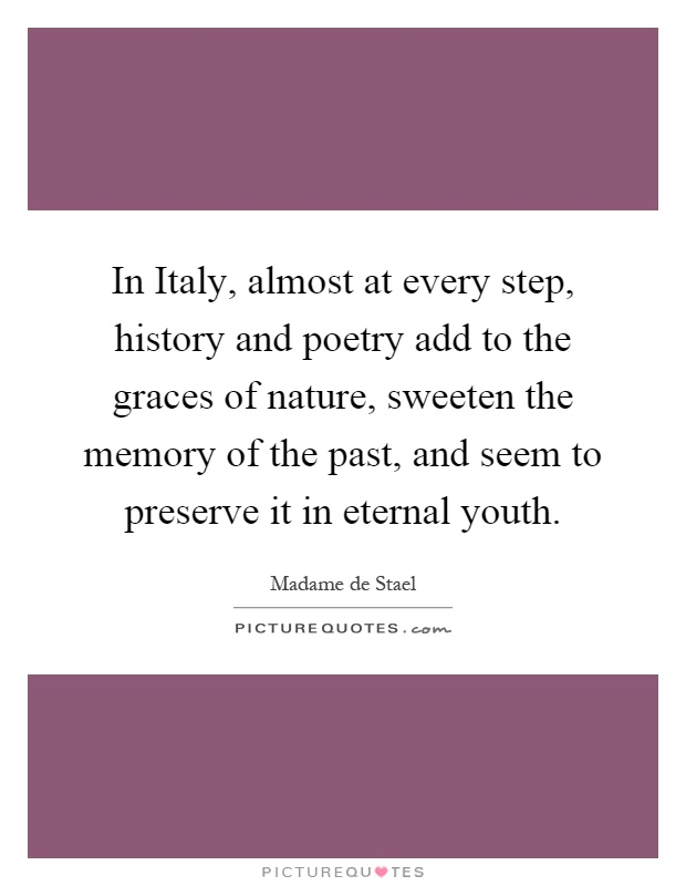 In Italy, almost at every step, history and poetry add to the graces of nature, sweeten the memory of the past, and seem to preserve it in eternal youth Picture Quote #1