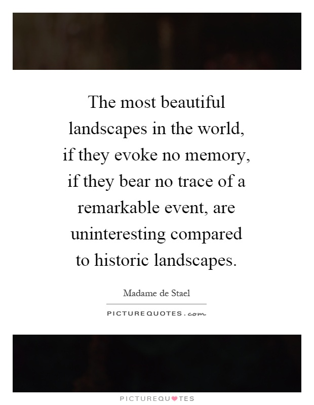 The most beautiful landscapes in the world, if they evoke no memory, if they bear no trace of a remarkable event, are uninteresting compared to historic landscapes Picture Quote #1
