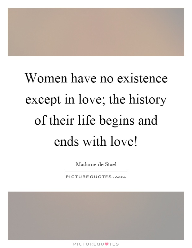 Women have no existence except in love; the history of their life begins and ends with love! Picture Quote #1